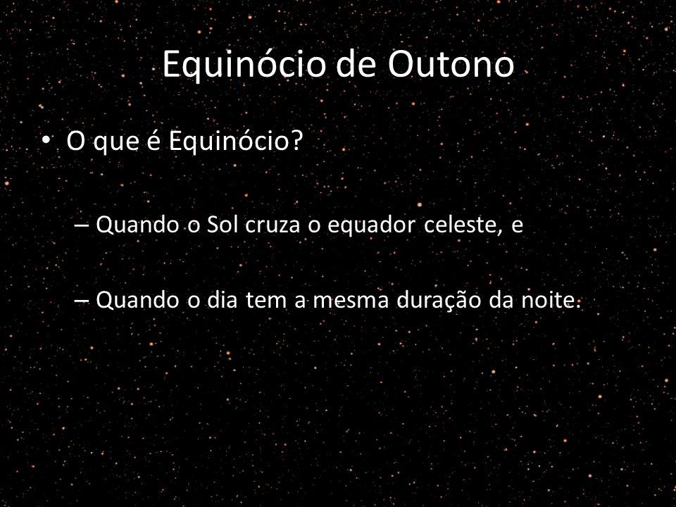 Equinócio de Outono O que é Equinócio? – Quando o Sol cruza o equador celeste, e – Quando o dia tem a mesma duração da noite.