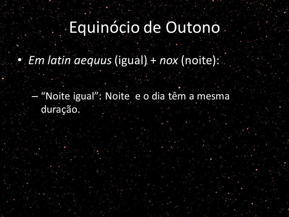 Equinócio de Outono Em latin aequus (igual) + nox (noite): – Noite igual: Noite e o dia têm a mesma duração.