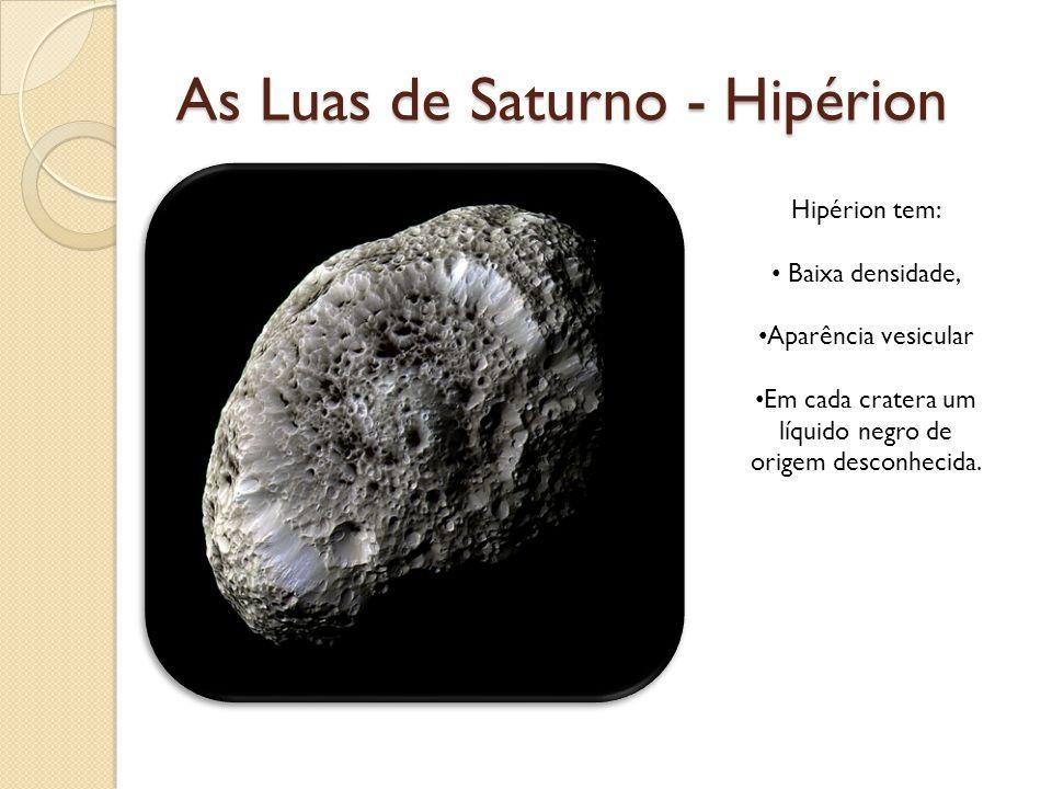 As Luas de Saturno - Hipérion Hipérion tem: Baixa densidade, Aparência vesicular Em cada cratera um líquido negro de origem desconhecida.