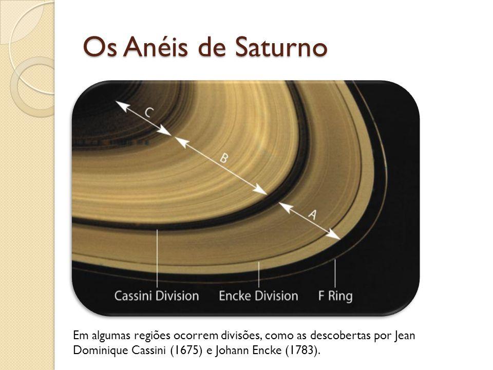 Os Anéis de Saturno Em algumas regiões ocorrem divisões, como as descobertas por Jean Dominique Cassini (1675) e Johann Encke (1783).