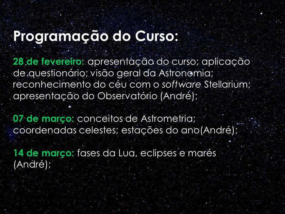 Programação do Curso: 28 de fevereiro: apresentação do curso; aplicação de questionário; visão geral da Astronomia; reconhecimento do céu com o softwa