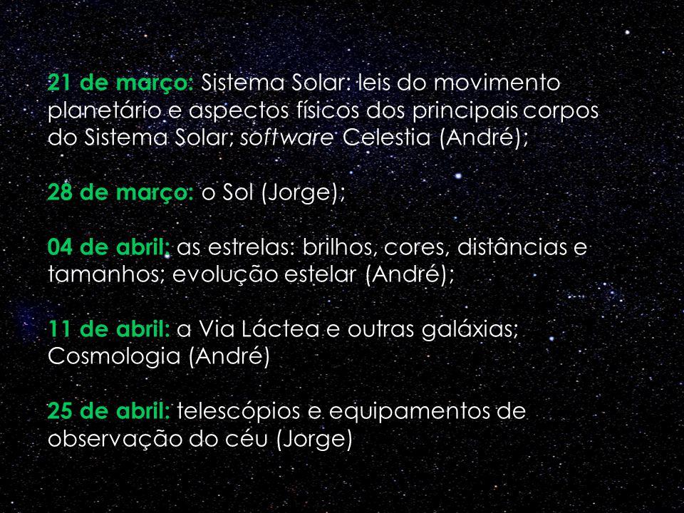 21 de março: Sistema Solar: leis do movimento planetário e aspectos físicos dos principais corpos do Sistema Solar; software Celestia (André); 28 de m