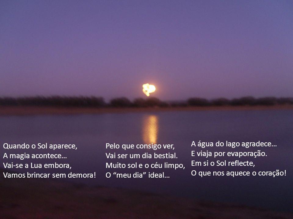Quando o Sol aparece, A magia acontece… Vai-se a Lua embora, Vamos brincar sem demora.