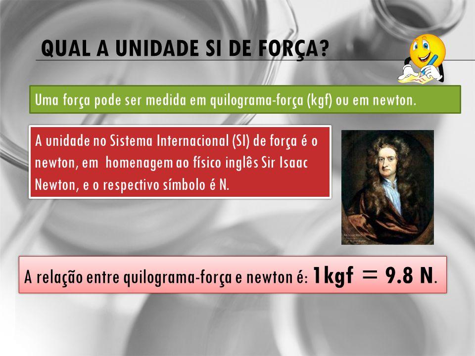 QUAL A UNIDADE SI DE FORÇA? Uma força pode ser medida em quilograma-força (kgf) ou em newton. A unidade no Sistema Internacional (SI) de força é o new