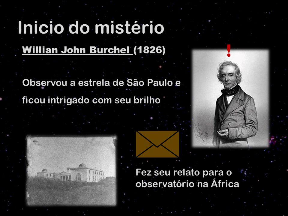 Inicio do mistério Willian John Burchel (1826) Observou a estrela de São Paulo e ficou intrigado com seu brilho .