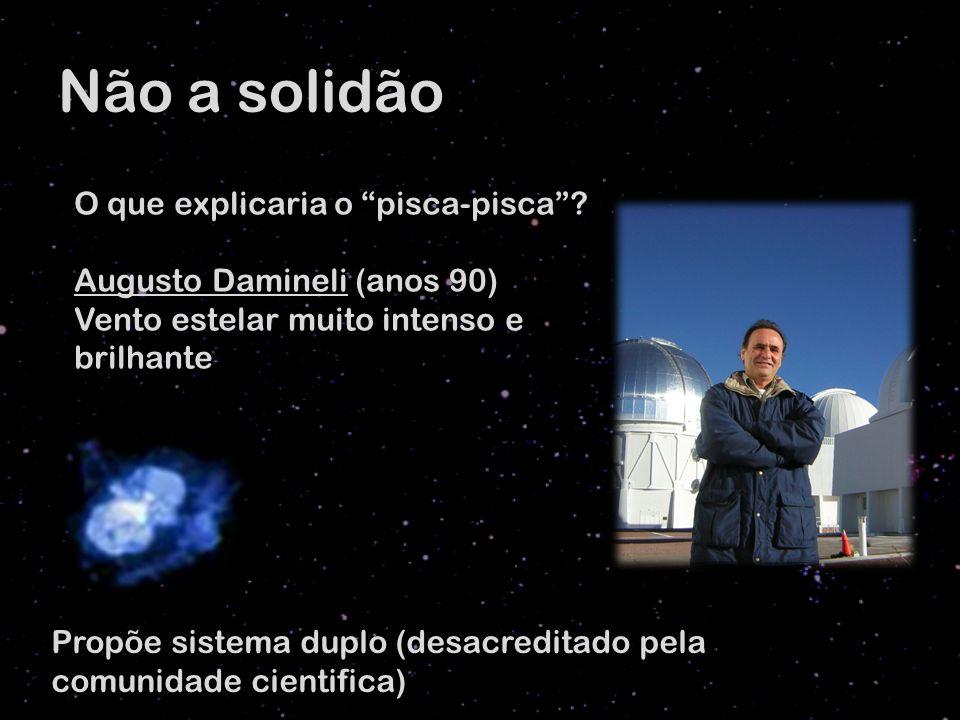 Não a solidão O que explicaria o pisca-pisca? Augusto Damineli (anos 90) Vento estelar muito intenso e brilhante Propõe sistema duplo (desacreditado p