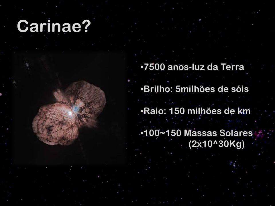 Carinae? 7500 anos-luz da Terra Brilho: 5milhões de sóis Raio: 150 milhões de km 100~150 Massas Solares (2x10^30Kg)