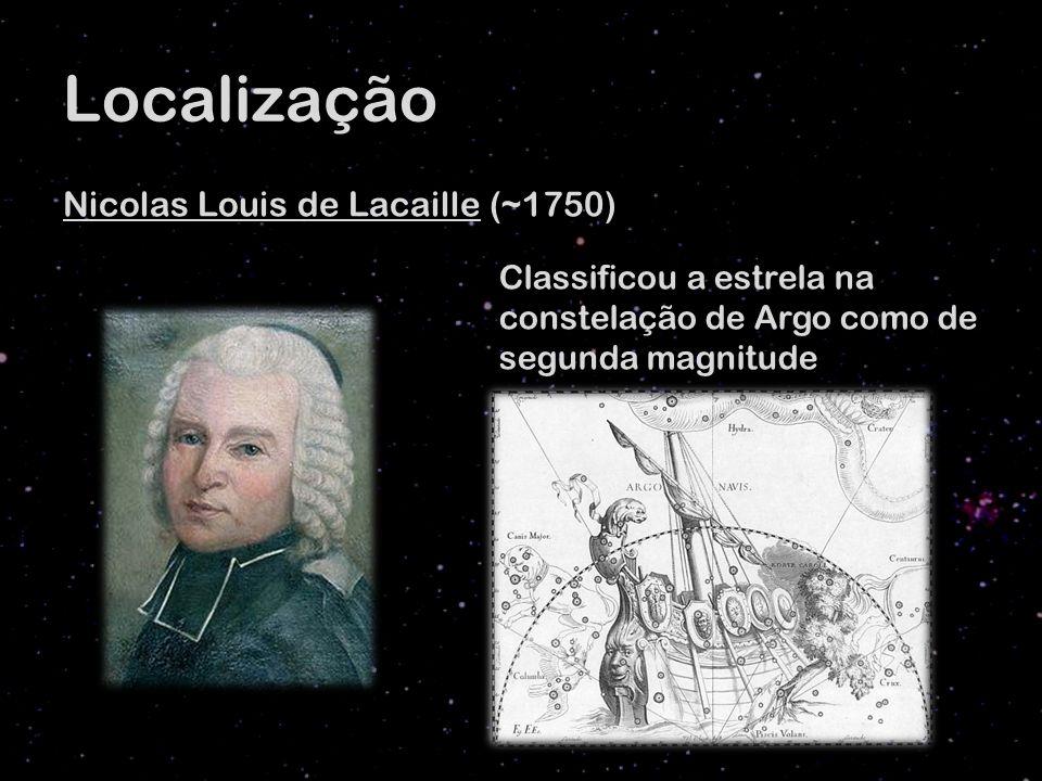 Localização Nicolas Louis de Lacaille (~1750) Classificou a estrela na constelação de Argo como de segunda magnitude
