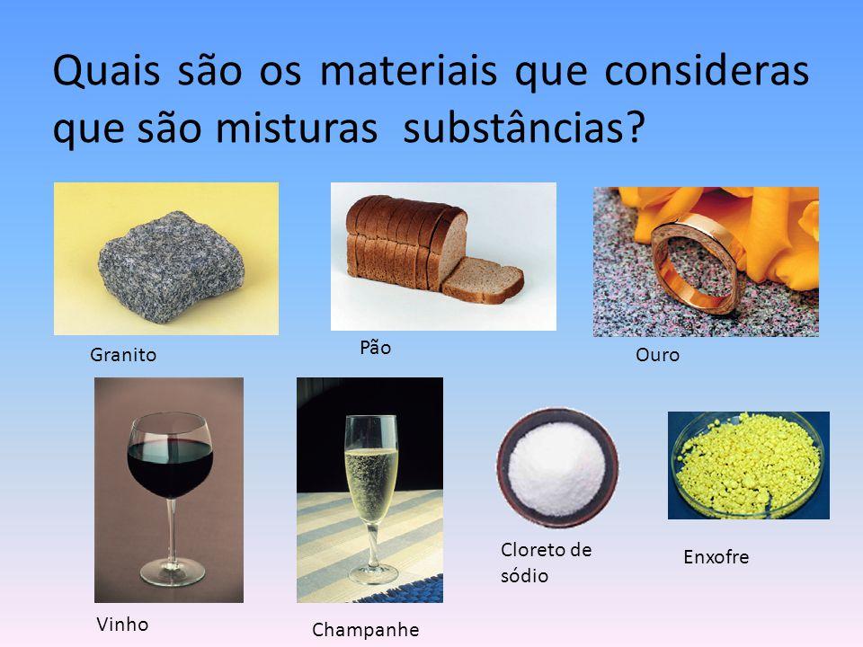 Quais são os materiais que consideras que são misturas substâncias? Cloreto de sódio Enxofre Granito Pão Ouro Vinho Champanhe