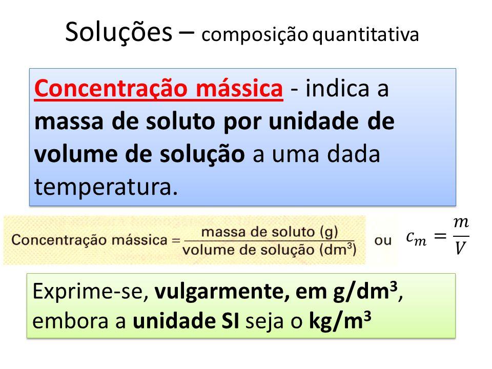 Soluções – composição quantitativa Concentração mássica - indica a massa de soluto por unidade de volume de solução a uma dada temperatura. Exprime-se
