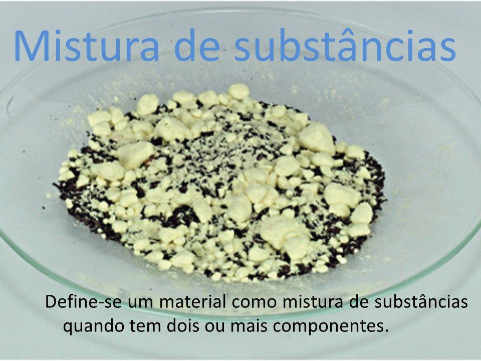 Mistura de substâncias Define-se um material como mistura de substâncias quando tem dois ou mais componentes.