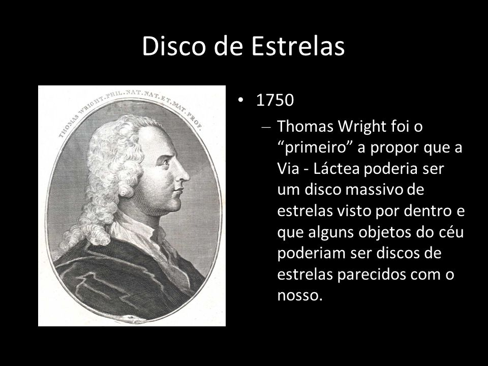 Disco de Estrelas 1750 – Thomas Wright foi o primeiro a propor que a Via - Láctea poderia ser um disco massivo de estrelas visto por dentro e que algu