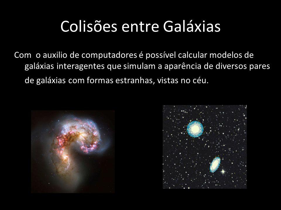 Colisões entre Galáxias Com o auxilio de computadores é possível calcular modelos de galáxias interagentes que simulam a aparência de diversos pares d