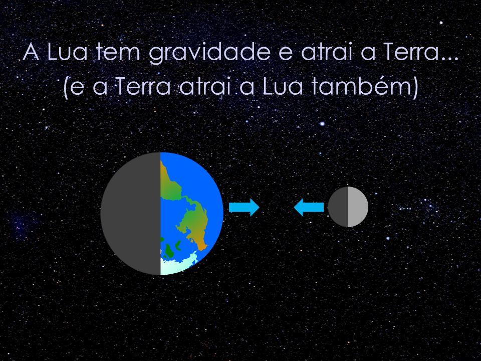 A Lua tem gravidade e atrai a Terra... (e a Terra atrai a Lua também)