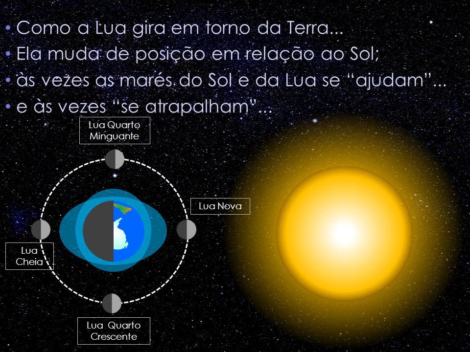 Como a Lua gira em torno da Terra... Ela muda de posição em relação ao Sol; às vezes as marés do Sol e da Lua se ajudam... e às vezes se atrapalham...