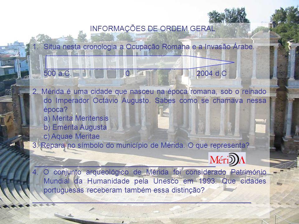 I. INFORMAÇÕES DE ORDEM GERAL 1.Situa nesta cronologia a Ocupação Romana e a Invasão Árabe. 500 a.C. 0 2004 d.C 2. Mérida é uma cidade que nasceu na é