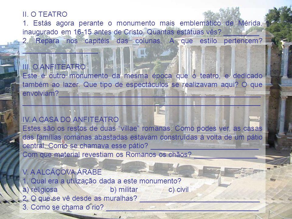II. O TEATRO 1. Estás agora perante o monumento mais emblemático de Mérida, inaugurado em 16-15 antes de Cristo. Quantas estátuas vês? _________ 2. Re