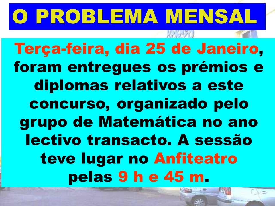 O PROBLEMA MENSAL Terça-feira, dia 25 de Janeiro, foram entregues os prémios e diplomas relativos a este concurso, organizado pelo grupo de Matemática