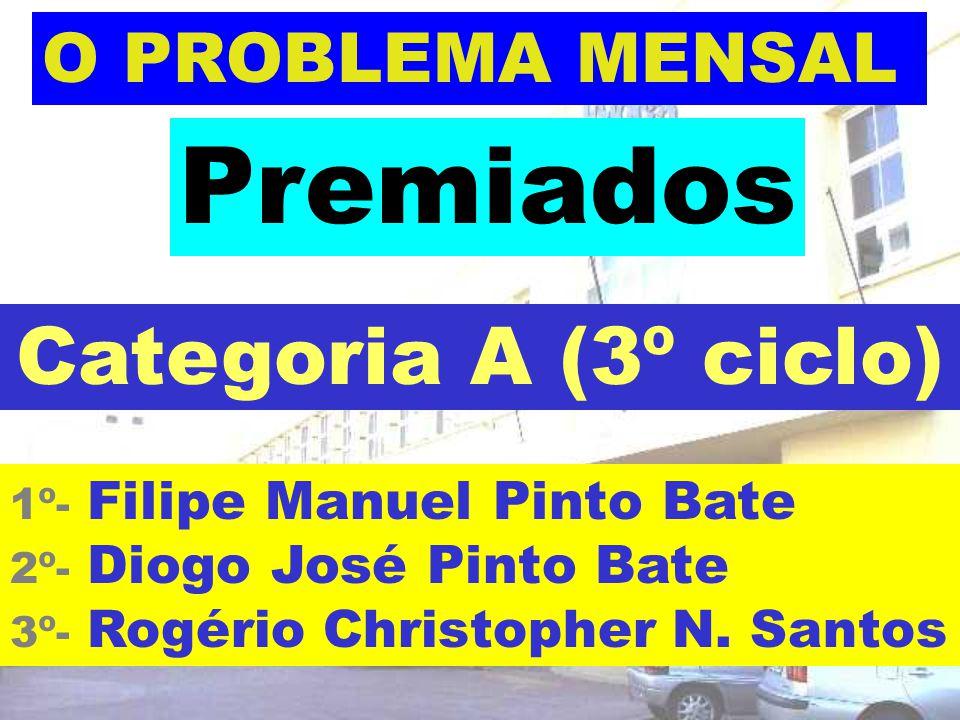 O PROBLEMA MENSAL 1º- Filipe Manuel Pinto Bate 2º- Diogo José Pinto Bate 3º- Rogério Christopher N. Santos Premiados Categoria A (3º ciclo)