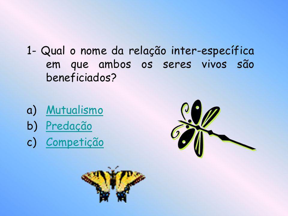 1- Qual o nome da relação inter-específica em que ambos os seres vivos são beneficiados? a)MutualismoMutualismo b)PredaçãoPredação c)CompetiçãoCompeti