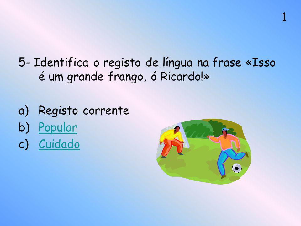 5- Identifica o registo de língua na frase «Isso é um grande frango, ó Ricardo!» a)Registo corrente b)PopularPopular c)CuidadoCuidado 1