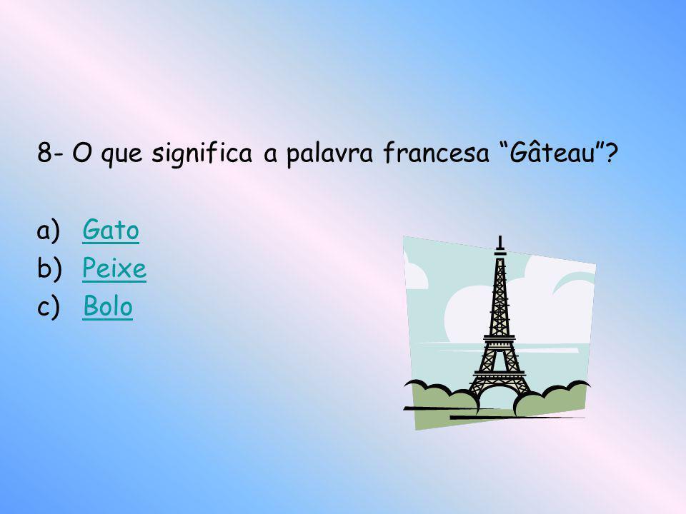 8- O que significa a palavra francesa Gâteau? a)GatoGato b)PeixePeixe c)BoloBolo