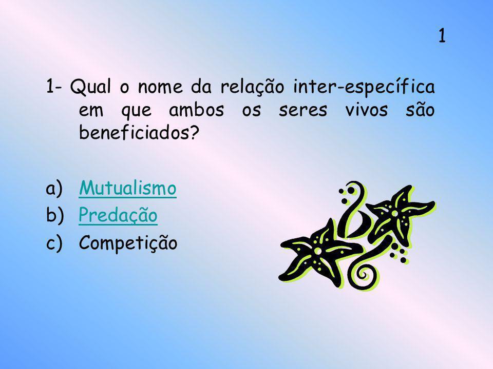 1- Qual o nome da relação inter-específica em que ambos os seres vivos são beneficiados? a)MutualismoMutualismo b)PredaçãoPredação c)Competição 1