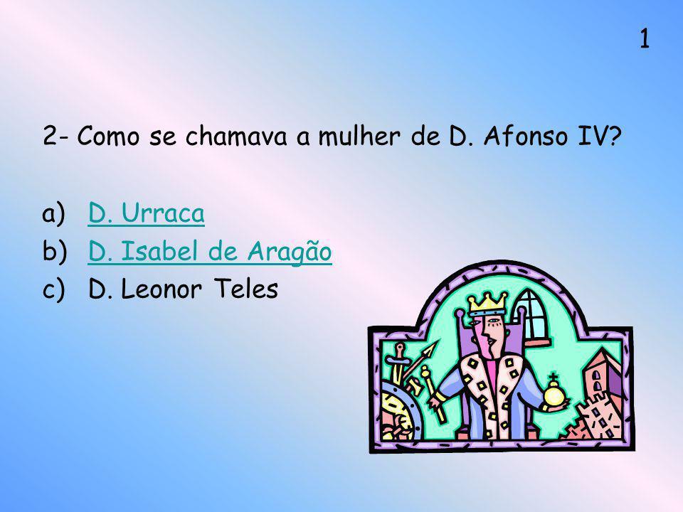 2- Como se chamava a mulher de D. Afonso IV? a)D. UrracaD. Urraca b)D. Isabel de AragãoD. Isabel de Aragão c)D. Leonor Teles 1