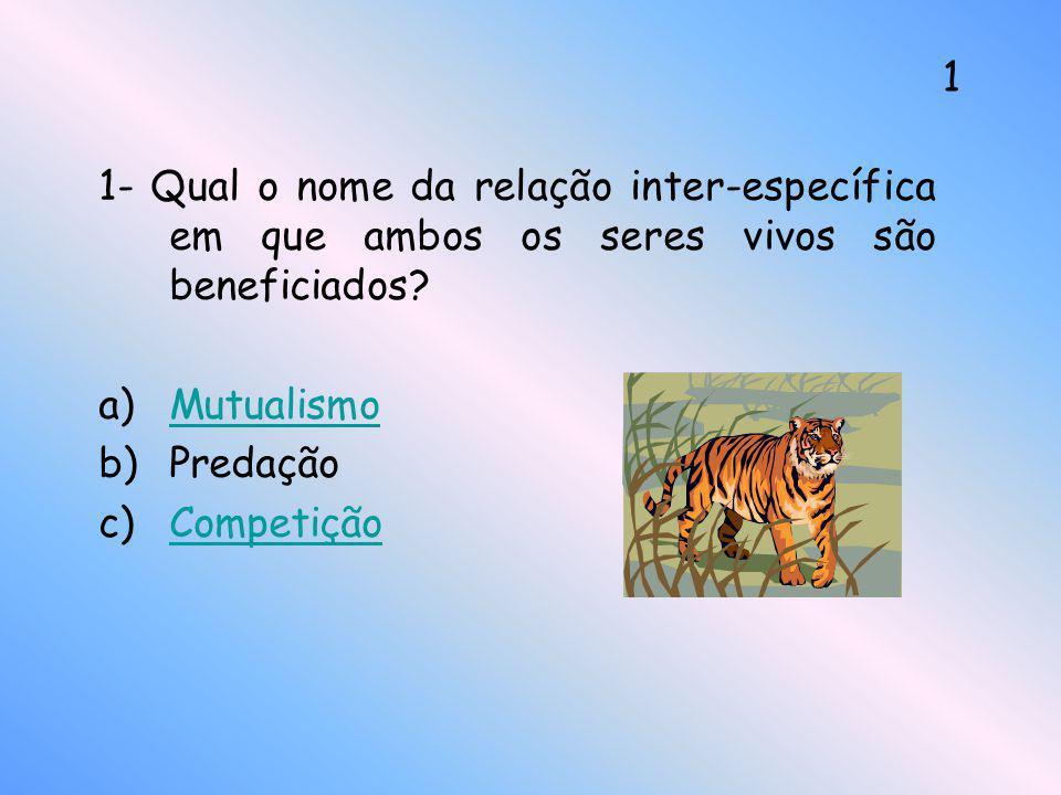 1- Qual o nome da relação inter-específica em que ambos os seres vivos são beneficiados? a)MutualismoMutualismo b)Predação c)CompetiçãoCompetição 1