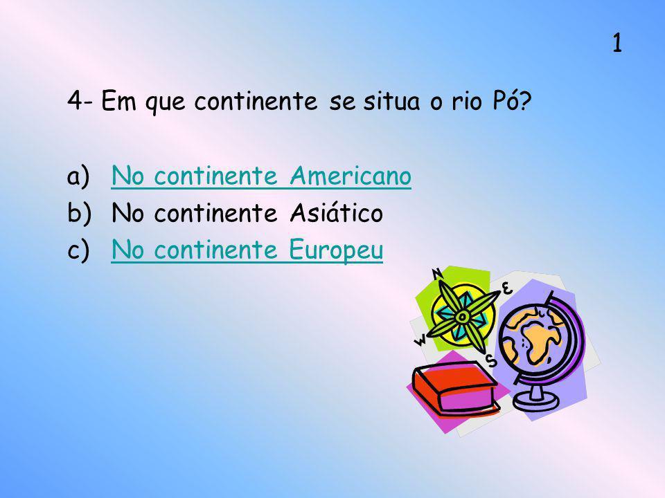 4- Em que continente se situa o rio Pó? a)No continente AmericanoNo continente Americano b)No continente Asiático c)No continente EuropeuNo continente