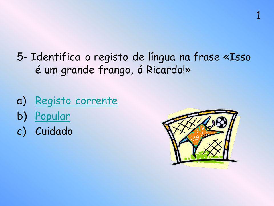 5- Identifica o registo de língua na frase «Isso é um grande frango, ó Ricardo!» a)Registo correnteRegisto corrente b)PopularPopular c)Cuidado 1