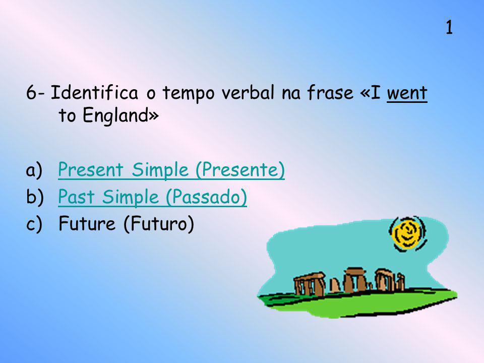 6- Identifica o tempo verbal na frase «I went to England» a)Present Simple (Presente)Present Simple (Presente) b)Past Simple (Passado)Past Simple (Pas