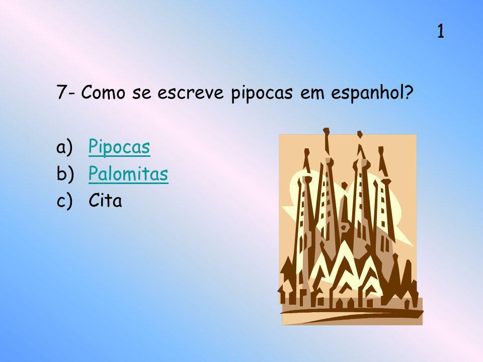 7- Como se escreve pipocas em espanhol? a)PipocasPipocas b)PalomitasPalomitas c)Cita 1