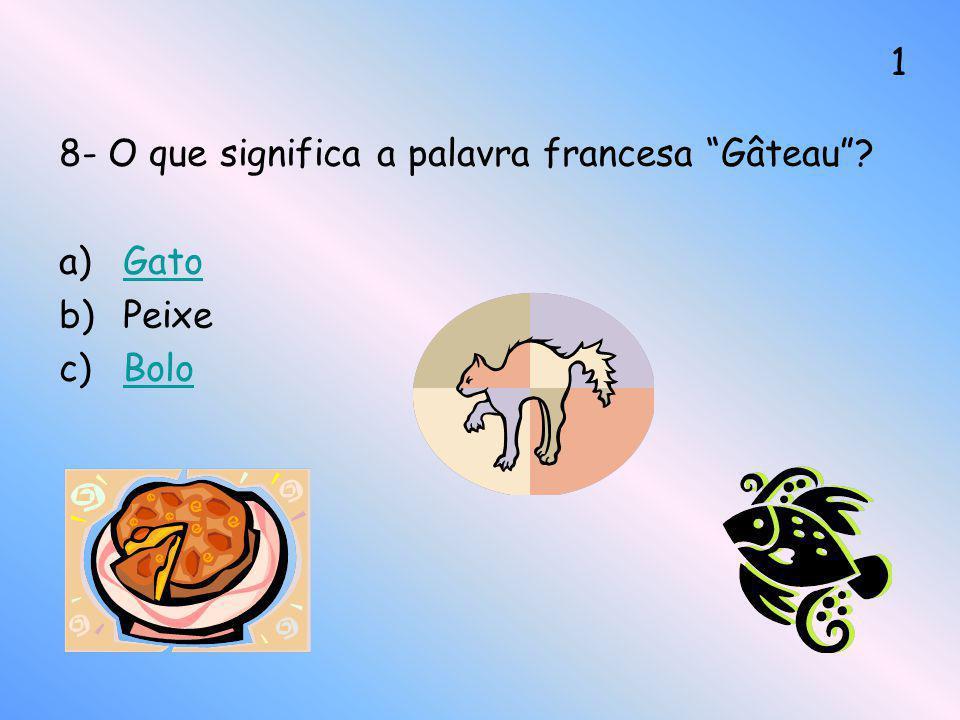 8- O que significa a palavra francesa Gâteau? a)GatoGato b)Peixe c)BoloBolo 1