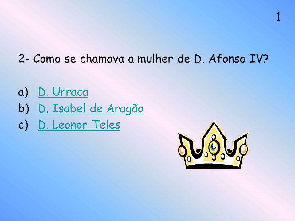 2- Como se chamava a mulher de D. Afonso IV? a)D. UrracaD. Urraca b)D. Isabel de AragãoD. Isabel de Aragão c)D. Leonor TelesD. Leonor Teles 1
