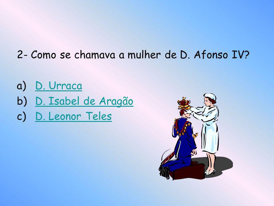 2- Como se chamava a mulher de D. Afonso IV? a)D. UrracaD. Urraca b)D. Isabel de AragãoD. Isabel de Aragão c)D. Leonor TelesD. Leonor Teles
