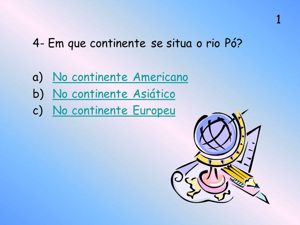 4- Em que continente se situa o rio Pó? a)No continente AmericanoNo continente Americano b)No continente AsiáticoNo continente Asiático c)No continent