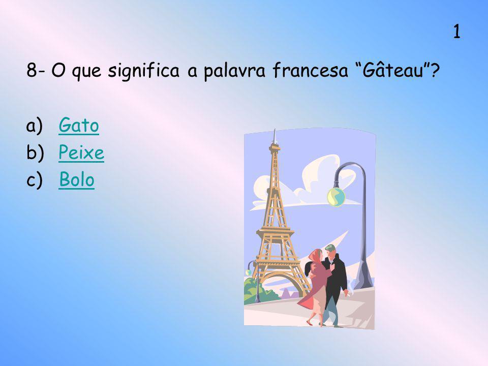 8- O que significa a palavra francesa Gâteau? a)GatoGato b)PeixePeixe c)BoloBolo 1