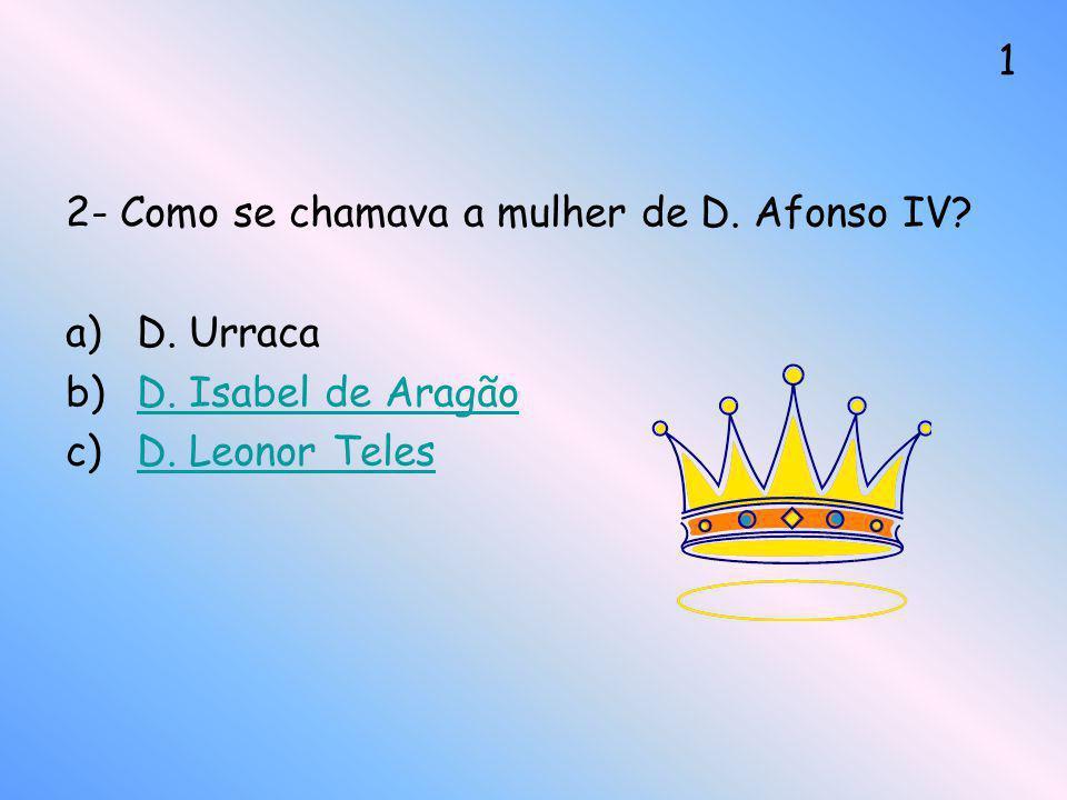 2- Como se chamava a mulher de D. Afonso IV? a)D. Urraca b)D. Isabel de AragãoD. Isabel de Aragão c)D. Leonor TelesD. Leonor Teles 1