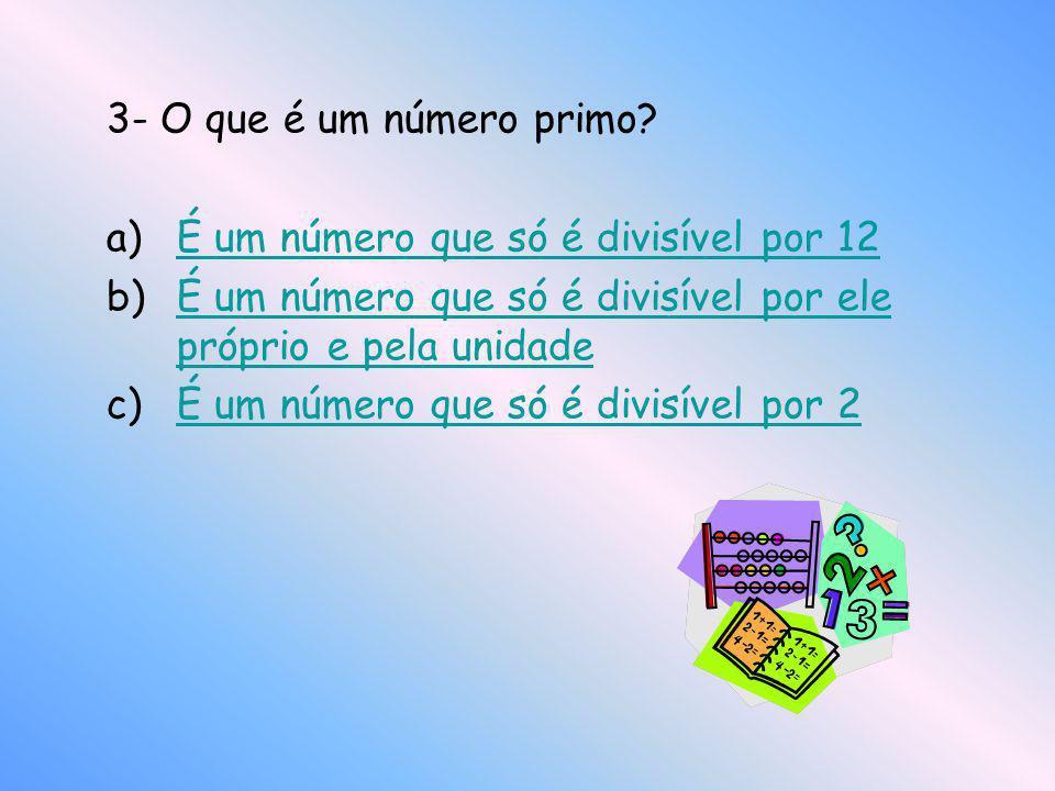 3- O que é um número primo? a)É um número que só é divisível por 12É um número que só é divisível por 12 b)É um número que só é divisível por ele próp