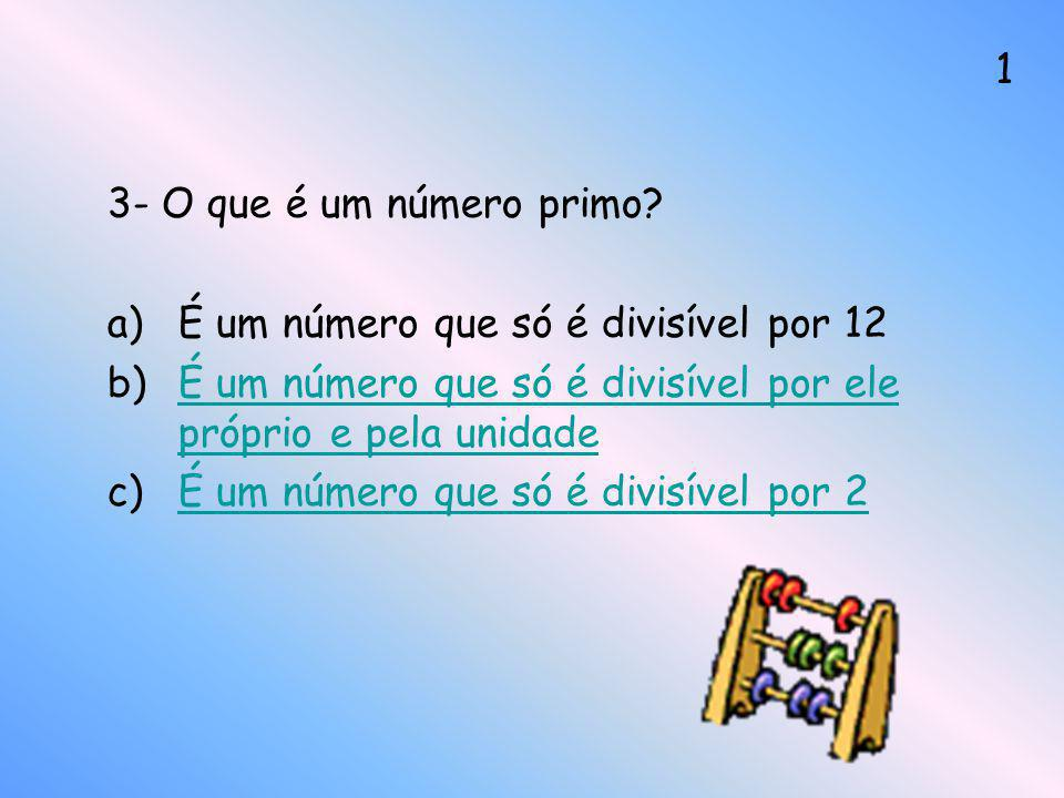 3- O que é um número primo? a)É um número que só é divisível por 12 b)É um número que só é divisível por ele próprio e pela unidadeÉ um número que só