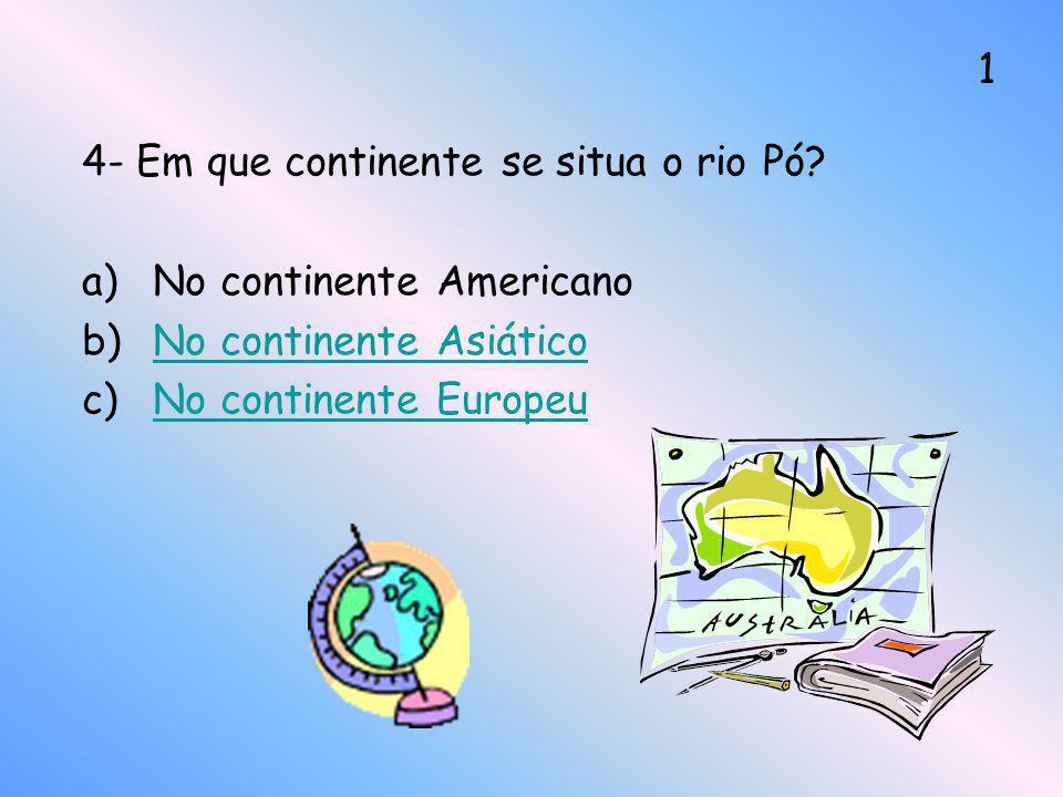 4- Em que continente se situa o rio Pó? a)No continente Americano b)No continente AsiáticoNo continente Asiático c)No continente EuropeuNo continente