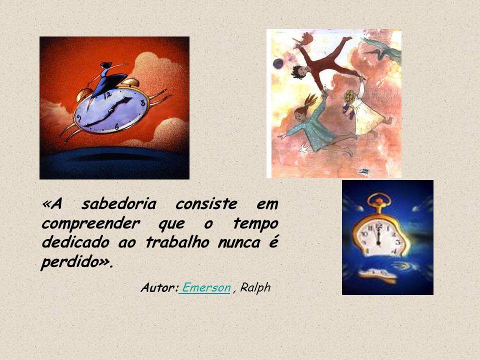 «A sabedoria consiste em compreender que o tempo dedicado ao trabalho nunca é perdido».