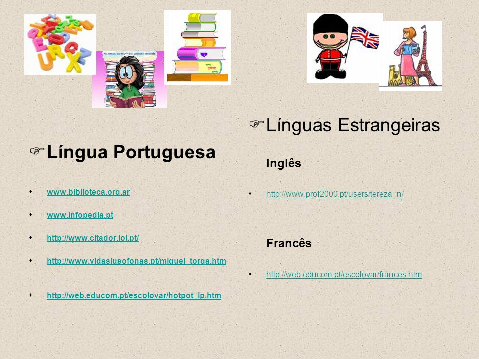 Língua Portuguesa www.biblioteca.org.ar www.infopedia.pt http://www.citador.iol.pt/ http://www.vidaslusofonas.pt/miguel_torga.htm http://web.educom.pt/escolovar/hotpot_lp.htm Línguas Estrangeiras Inglês http://www.prof2000.pt/users/tereza_n/ Francês http://web.educom.pt/escolovar/frances.htm
