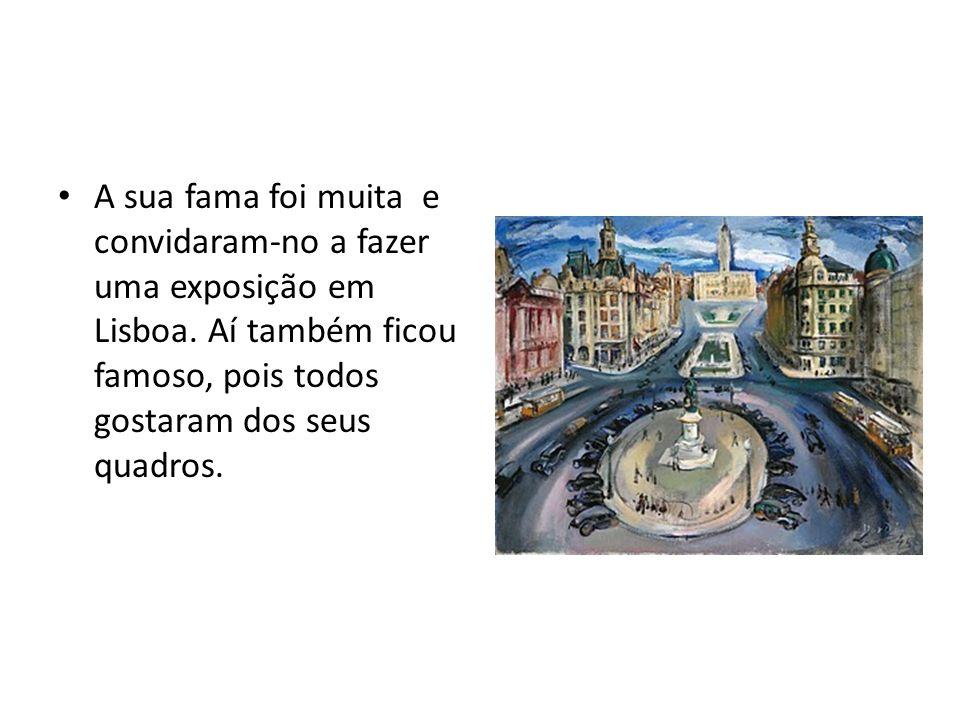 A sua fama foi muita e convidaram-no a fazer uma exposição em Lisboa. Aí também ficou famoso, pois todos gostaram dos seus quadros.