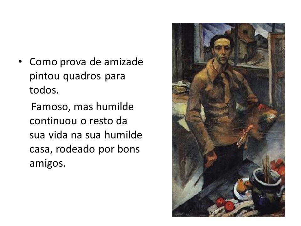 Como prova de amizade pintou quadros para todos. Famoso, mas humilde continuou o resto da sua vida na sua humilde casa, rodeado por bons amigos.