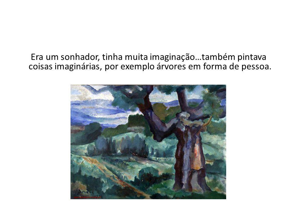 Era um sonhador, tinha muita imaginação…também pintava coisas imaginárias, por exemplo árvores em forma de pessoa.