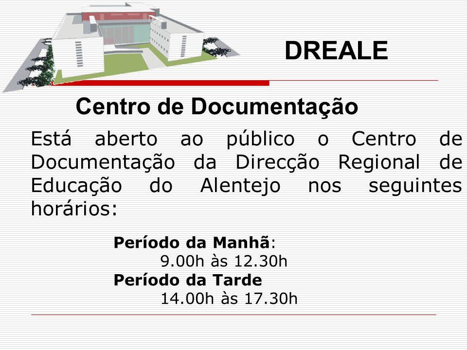 DREALE Período da Manhã: 9.00h às 12.30h Período da Tarde 14.00h às 17.30h Está aberto ao público o Centro de Documentação da Direcção Regional de Educação do Alentejo nos seguintes horários: Centro de Documentação