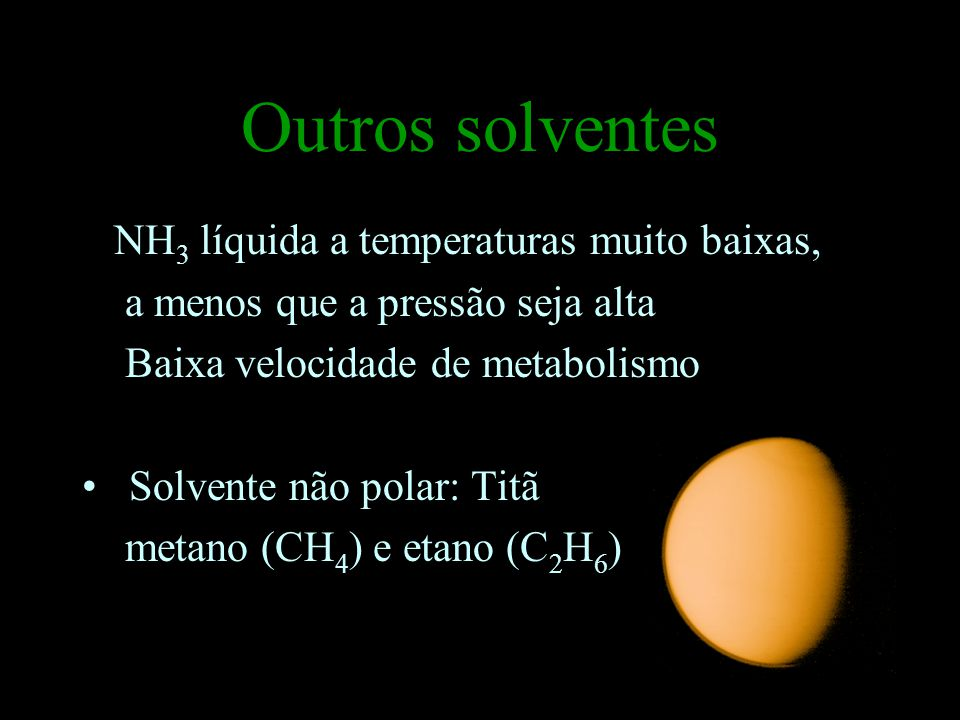 Outros solventes NH 3 líquida a temperaturas muito baixas, a menos que a pressão seja alta Baixa velocidade de metabolismo Solvente não polar: Titã metano (CH 4 ) e etano (C 2 H 6 )