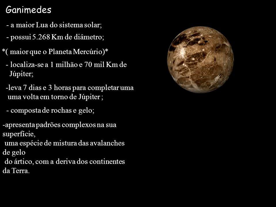 Ganimedes - a maior Lua do sistema solar; - possui 5.268 Km de diâmetro; *( maior que o Planeta Mercúrio)* - localiza-se a 1 milhão e 70 mil Km de Júp